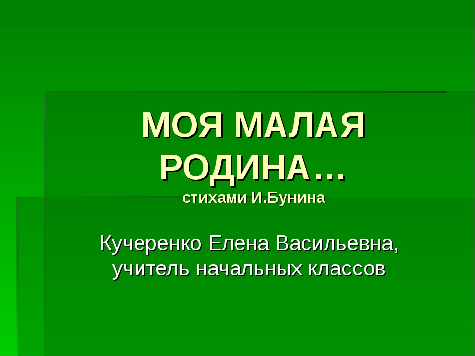 МОЯ МАЛАЯ РОДИНА… стихами И.Бунина Кучеренко Елена Васильевна, учитель началь...