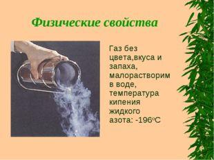 Физические свойства Газ без цвета,вкуса и запаха, малорастворим в воде, темпе
