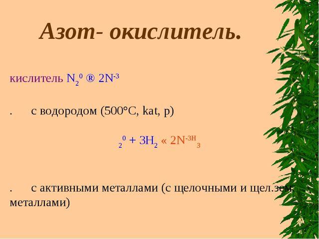 Азот- окислитель. Окислитель N20 ® 2N-3 1. c водородом (500°С, kat, p) N...