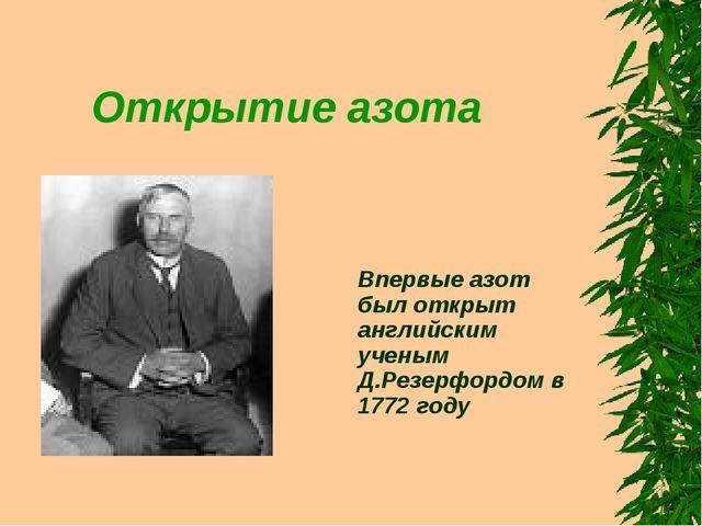 Открытие азота Впервые азот был открыт английским ученым Д.Резерфордом в 1772...