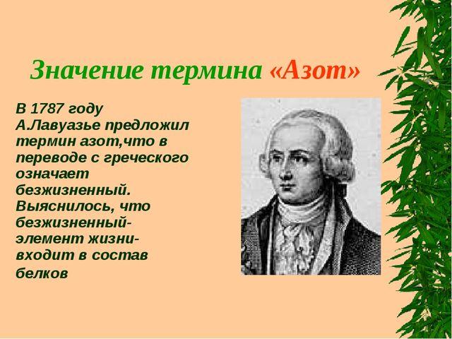 Значение термина «Азот» В 1787 году А.Лавуазье предложил термин азот,что в пе...