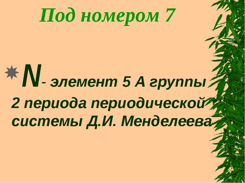 Под номером 7 N- элемент 5 А группы 2 периода периодической системы Д.И. Менд...