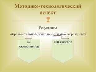 Результаты образовательной деятельности можно разделить Методико-технологичес
