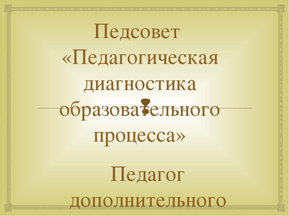 Педсовет «Педагогическая диагностика образовательного процесса» Педагог допол...