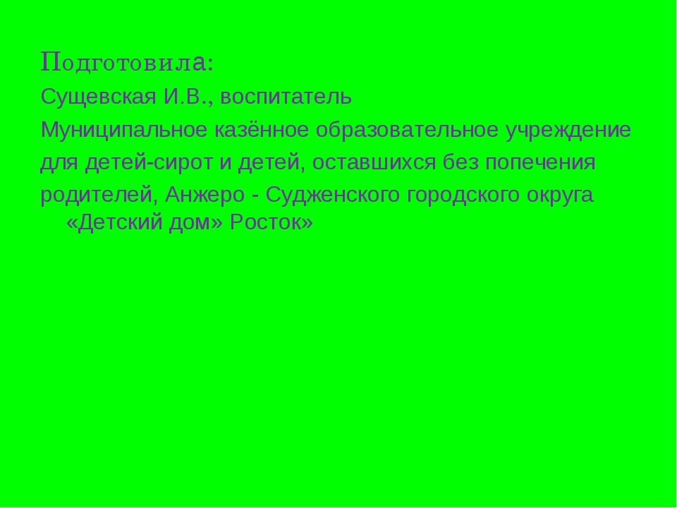 Подготовила: Сущевская И.В., воспитатель Муниципальное казённое образовательн...