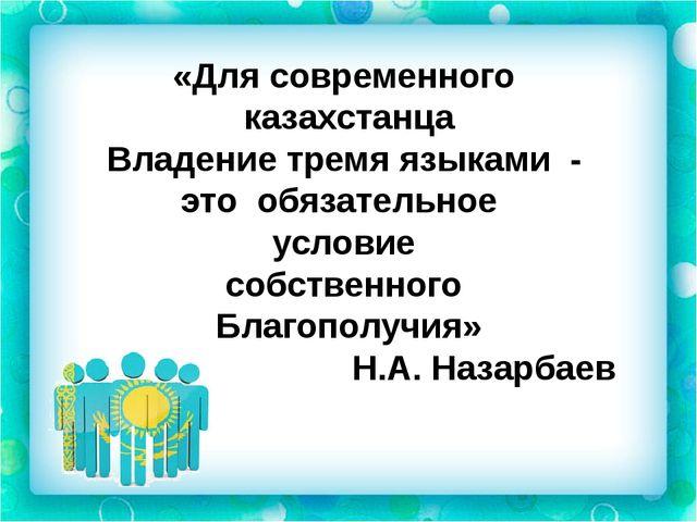 «Для современного казахстанца Владение тремя языками - это обязательное услов...