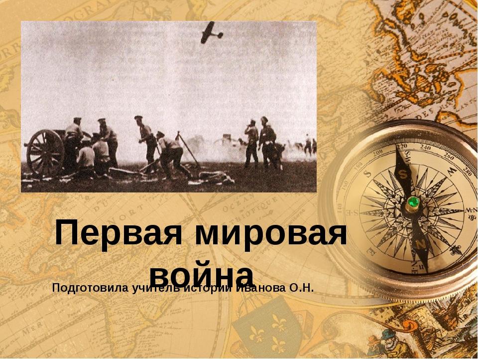 Первая мировая война Подготовила учитель истории Иванова О.Н.