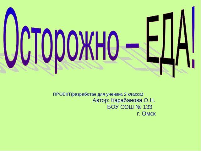 ПРОЕКТ(разработан для ученика 2 класса) Автор: Карабанова О.Н. БОУ СОШ № 133...