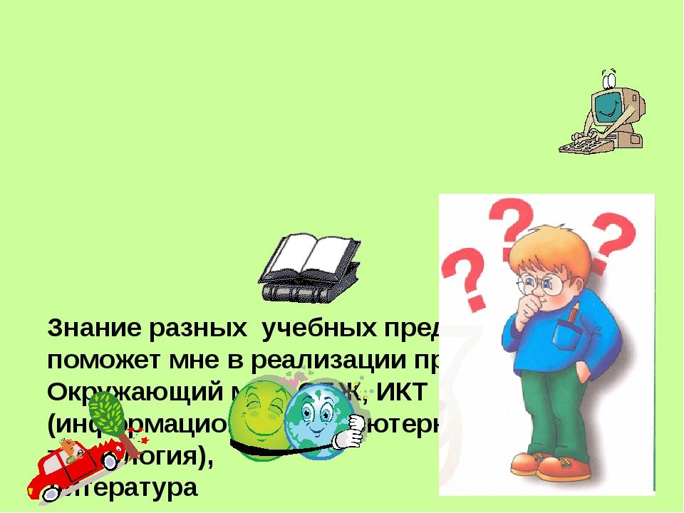 Знание разных учебных предметов поможет мне в реализации проекта, это Окружа...