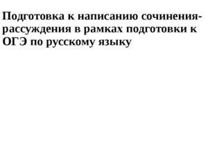 Подготовка к написанию сочинения-рассуждения в рамках подготовки к ОГЭ по рус
