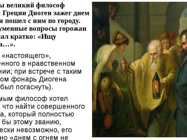 Однажды великий философ Древней Греции Диоген зажег днем фонарь и пошел с ним...