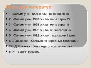 Олзлгдсн литератур: 1.«Хальмг унн» 1996 жилин ноха сарин 15 2. «Хальмг унн» 1