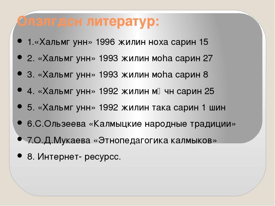 Олзлгдсн литератур: 1.«Хальмг унн» 1996 жилин ноха сарин 15 2. «Хальмг унн» 1...
