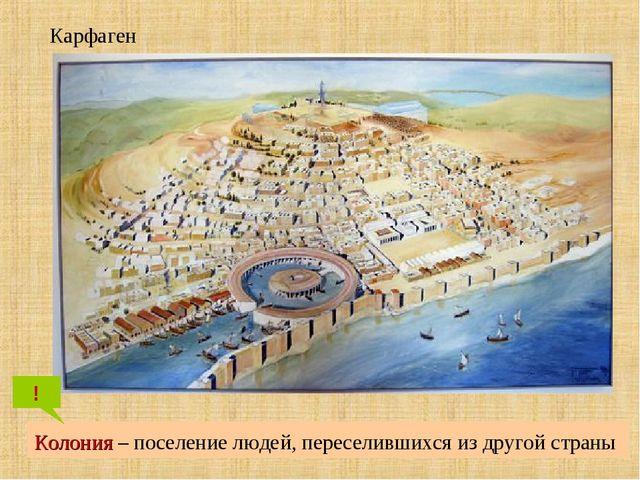 Колония – поселение людей, переселившихся из другой страны ! Карфаген