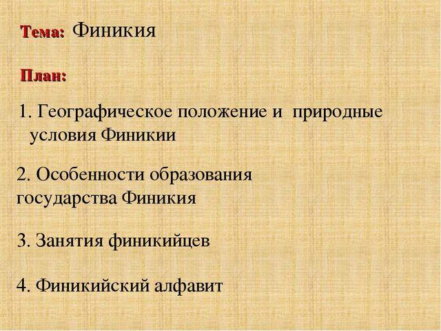Тема: Финикия План: 1. Географическое положение и природные условия Финикии 2...