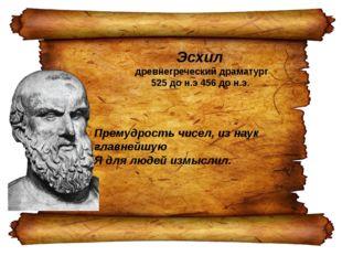 Эсхил древнегреческий драматург 525 до н.э 456 до н.э. Премудрость чисел, из
