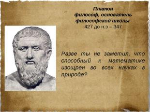 Платон философ, основатель философской школы 427 до н.э – 347 Разве ты не зам
