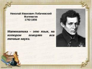 Николай Иванович Лобачевский Математик 1792-1856 Математика – это язык, на ко