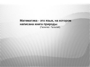Математика - это язык, на котором написана книга природы. (Галилео Галилей)