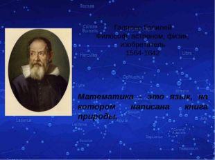 Галилео Галилей Философ, астроном, физик, изобретатель 1564-1642 Математика -