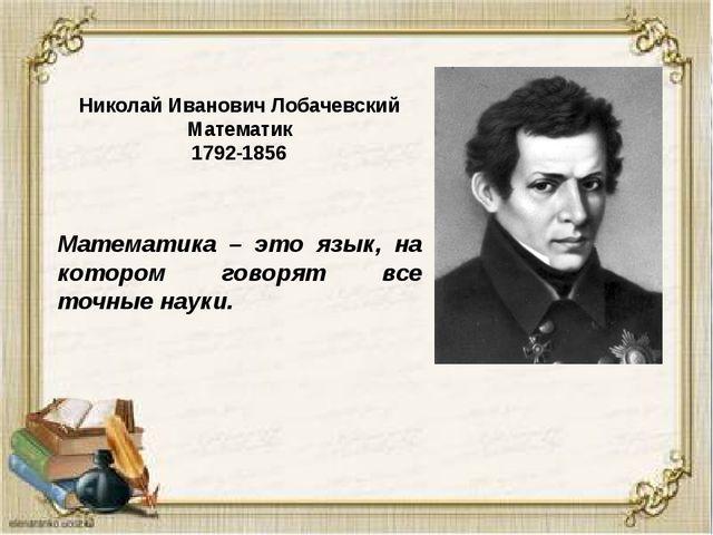 Николай Иванович Лобачевский Математик 1792-1856 Математика – это язык, на ко...