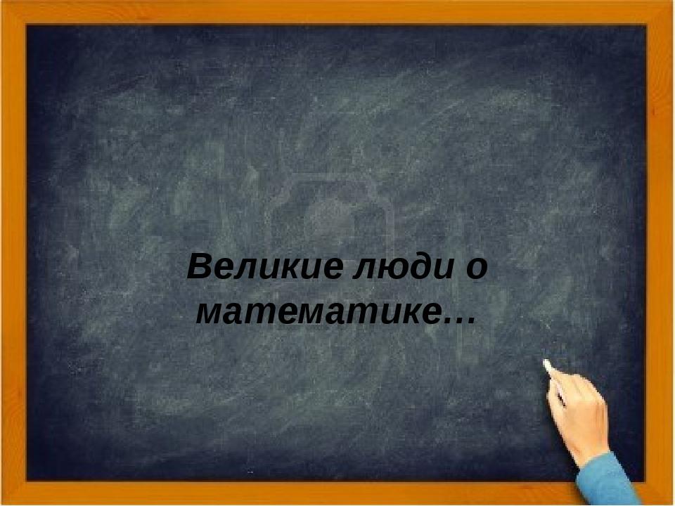 Великие люди о математике Великие люди о математике…