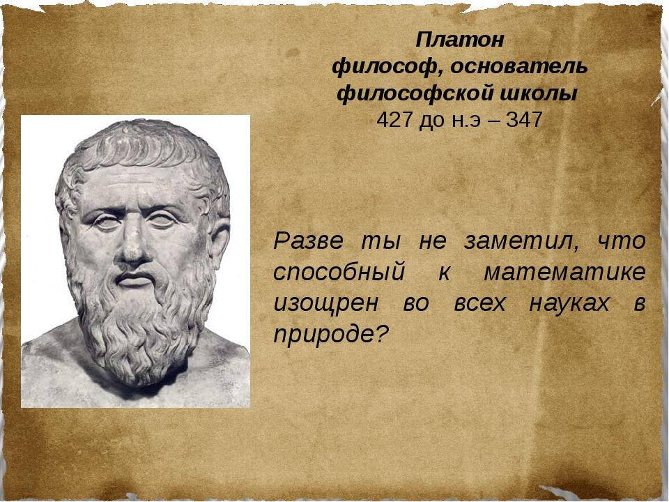 Платон философ, основатель философской школы 427 до н.э – 347 Разве ты не зам...