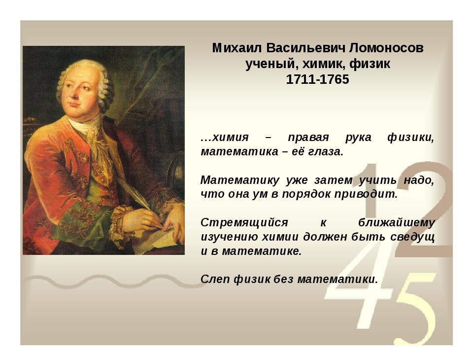 Михаил Васильевич Ломоносов ученый, химик, физик 1711-1765 …химия – правая ру...