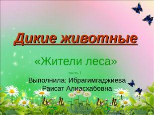 Дикие животные «Жители леса» часть 1 Выполнила: Ибрагимгаджиева Раисат Алиасх