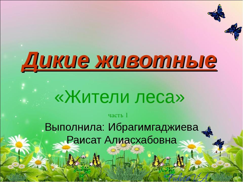 Дикие животные «Жители леса» часть 1 Выполнила: Ибрагимгаджиева Раисат Алиасх...