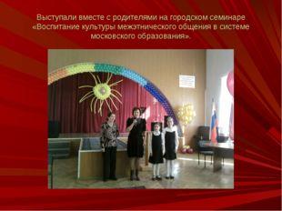 Выступали вместе с родителями на городском семинаре «Воспитание культуры межэ