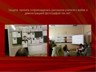 Защита проекта сопровождалась рассказом учителя о войне и демонстрацией фотог