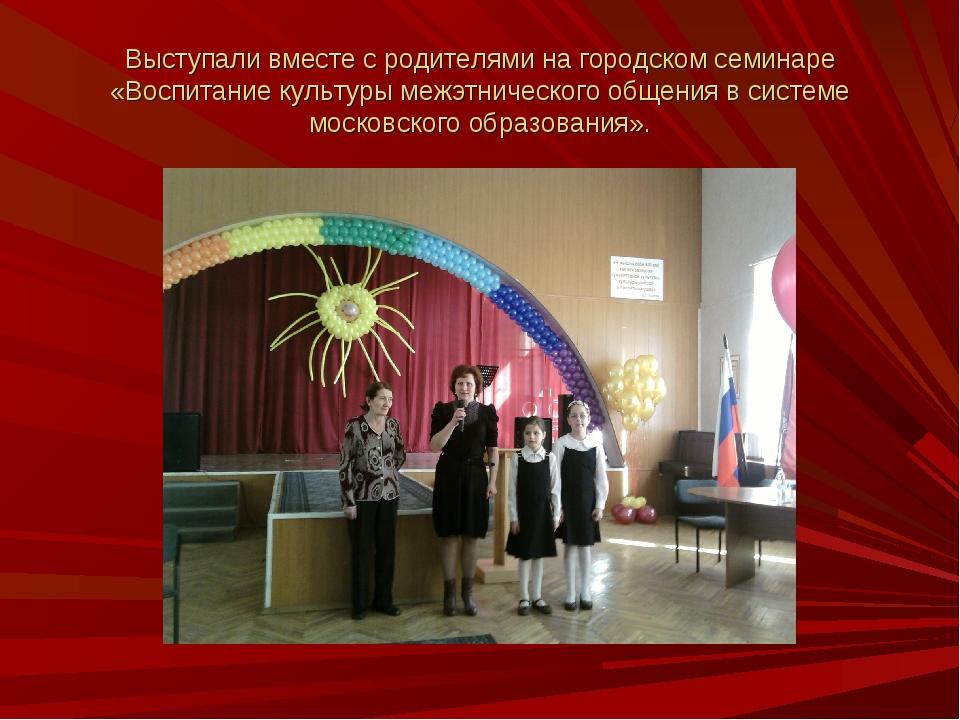 Выступали вместе с родителями на городском семинаре «Воспитание культуры межэ...