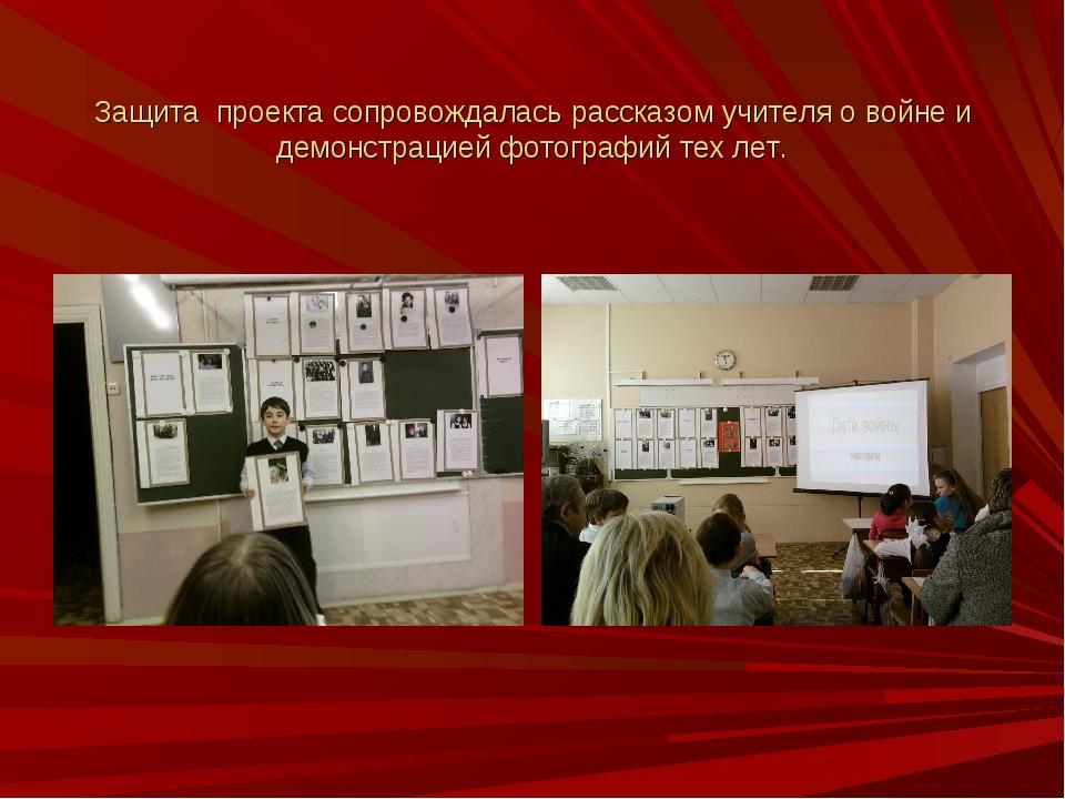 Защита проекта сопровождалась рассказом учителя о войне и демонстрацией фотог...