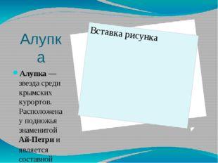 Алупка Алупка— звезда среди крымских курортов. Расположена у подножья знамен