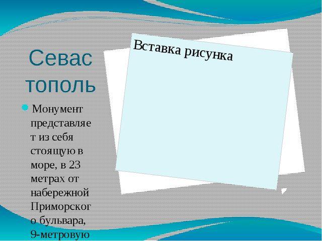 Севастополь Монумент представляет из себя стоящую в море, в 23 метрах от набе...