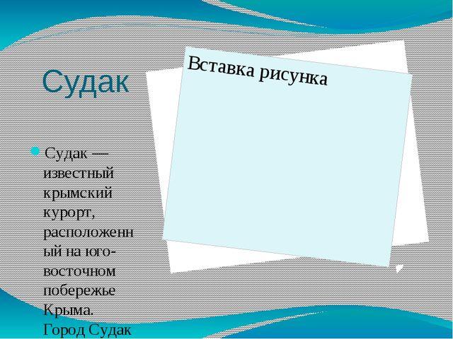 Судак Судак — известный крымский курорт, расположенный на юго-восточном побер...