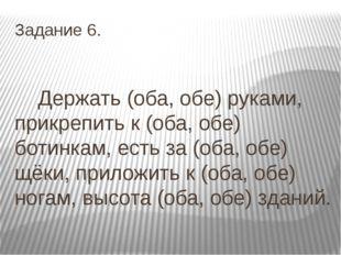 Задание 6. Держать (оба, обе) руками, прикрепить к (оба, обе) ботинкам, есть
