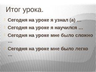 Итог урока. Сегодня на уроке я узнал (а) … Сегодня на уроке я научился … Сего