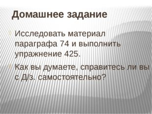 Домашнее задание Исследовать материал параграфа 74 и выполнить упражнение 425
