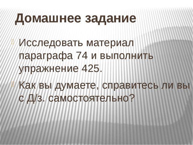 Домашнее задание Исследовать материал параграфа 74 и выполнить упражнение 425...