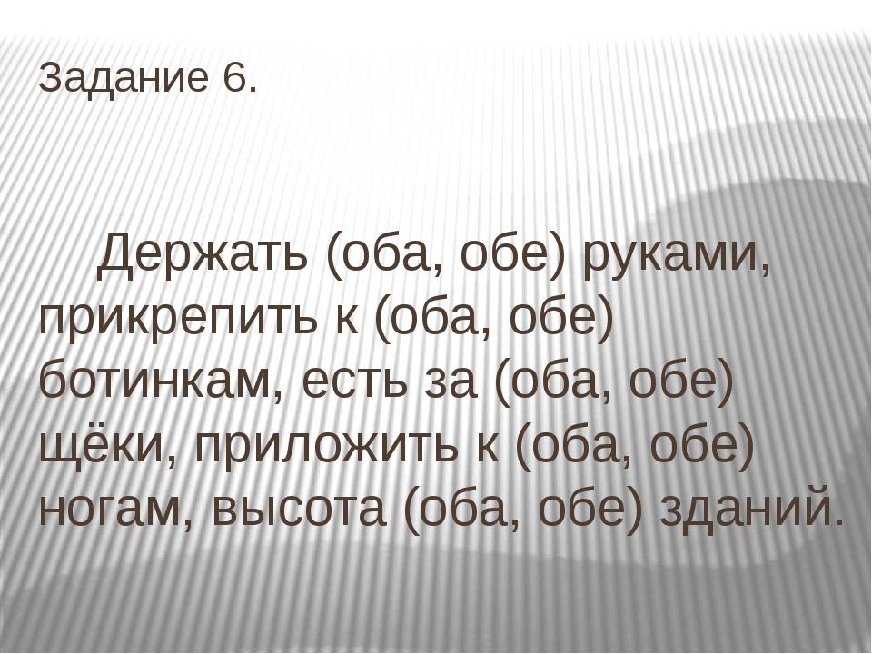 Задание 6. Держать (оба, обе) руками, прикрепить к (оба, обе) ботинкам, есть...