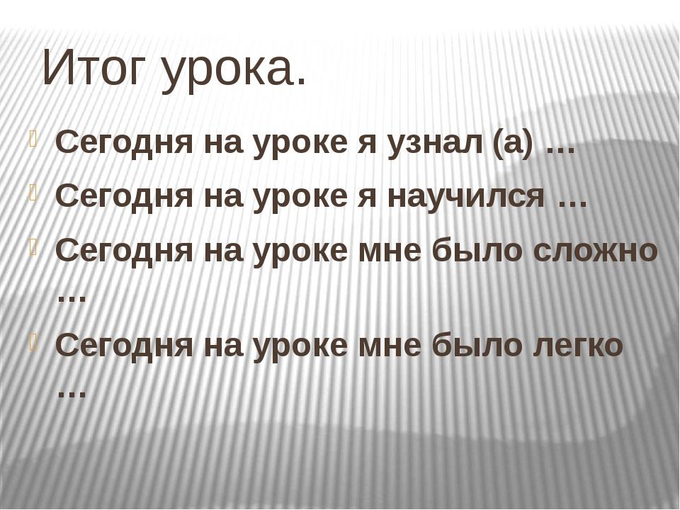 Итог урока. Сегодня на уроке я узнал (а) … Сегодня на уроке я научился … Сего...