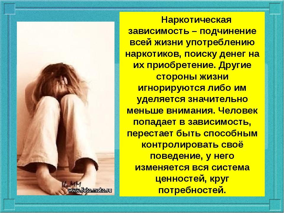 Наркотическая зависимость – подчинение всей жизни употреблению наркотиков, п...