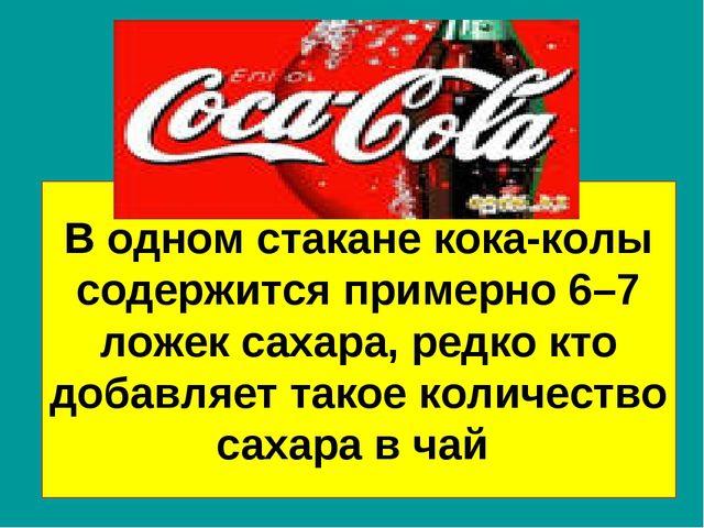 В одном стакане кока-колы содержится примерно 6–7 ложек сахара, редко кто доб...