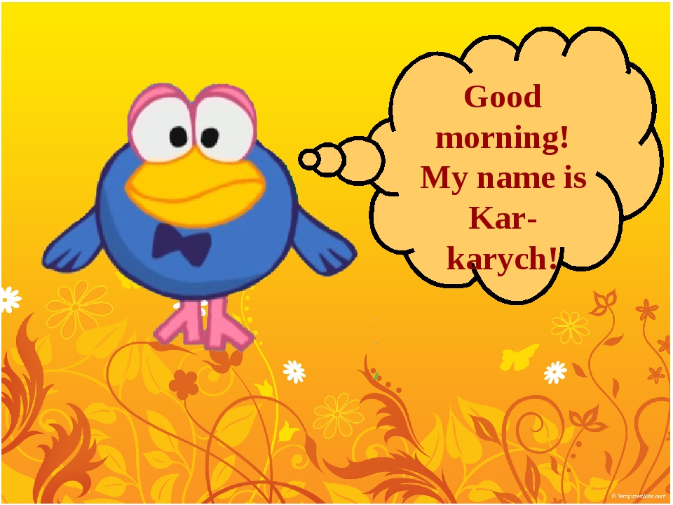 Good morning! My name is Kar-karych!