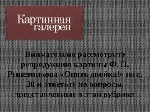 Внимательно рассмотрите репродукцию картины Ф. П. Решетникова «Опять двойка!»