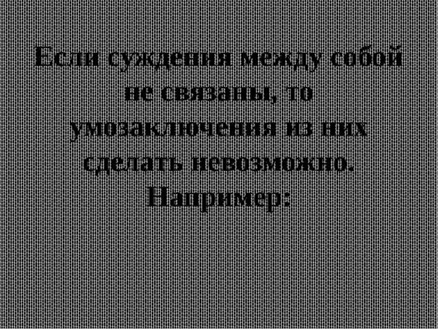 Если суждения между собой не связаны, то умозаключения из них сделать невозмо...
