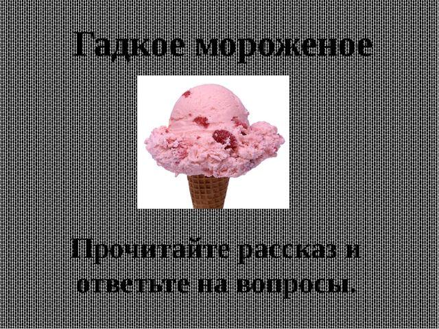 Гадкое мороженое Прочитайте рассказ и ответьте на вопросы.