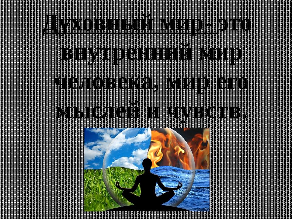 Духовный мир- это внутренний мир человека, мир его мыслей и чувств.